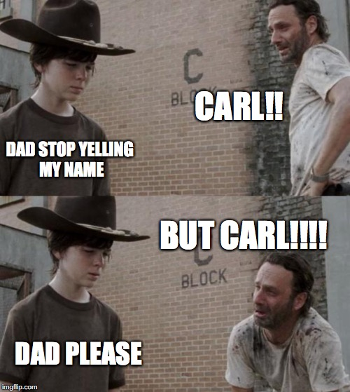 Rick and Carl Meme | CARL!! DAD STOP YELLING MY NAME BUT CARL!!!! DAD PLEASE | image tagged in memes,rick and carl | made w/ Imgflip meme maker