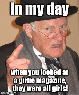 Back In My Day Meme | In my day when you looked at a girlie magazine, they were all girls! | image tagged in memes,back in my day | made w/ Imgflip meme maker