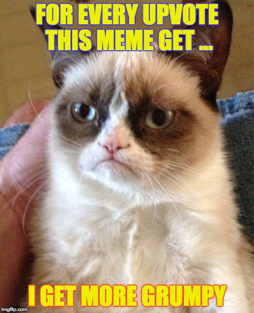 Don't give me a upvote! | FOR EVERY UPVOTE THIS MEME GET ... I GET MORE GRUMPY | image tagged in memes,grumpy cat,one does not simply,first world problems,batman slapping robin,funny | made w/ Imgflip meme maker