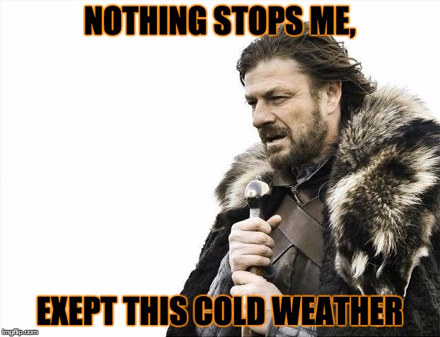 Weather, weather, weather | NOTHING STOPS ME, EXEPT THIS COLD WEATHER | image tagged in memes,brace yourselves x is coming,one does not simply,too funny,funny,gifs | made w/ Imgflip meme maker