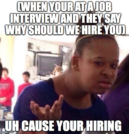 Black Girl Wat Meme | (WHEN YOUR AT A JOB INTERVIEW AND THEY SAY WHY SHOULD WE HIRE YOU) UH CAUSE YOUR HIRING | image tagged in memes,black girl wat | made w/ Imgflip meme maker