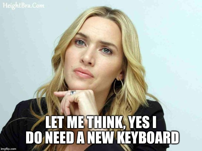 LET ME THINK, YES I DO NEED A NEW KEYBOARD | made w/ Imgflip meme maker