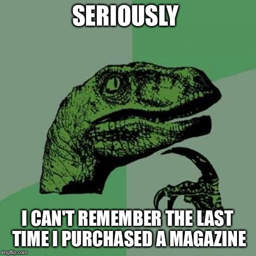 Philosoraptor Meme | SERIOUSLY I CAN'T REMEMBER THE LAST TIME I PURCHASED A MAGAZINE | image tagged in memes,philosoraptor | made w/ Imgflip meme maker