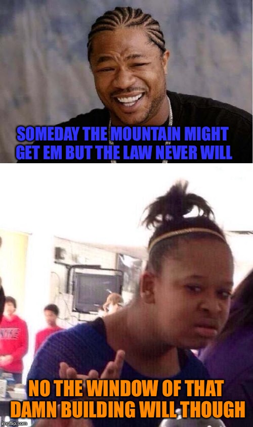 SOMEDAY THE MOUNTAIN MIGHT GET EM BUT THE LAW NEVER WILL NO THE WINDOW OF THAT DAMN BUILDING WILL THOUGH | made w/ Imgflip meme maker