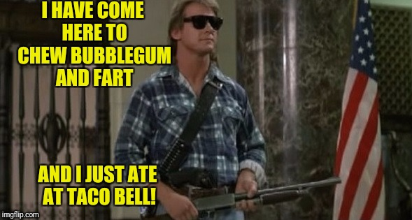 They Smell! | I HAVE COME HERE TO CHEW BUBBLEGUM AND FART AND I JUST ATE AT TACO BELL! | image tagged in they live,roddy piper,fart,bubblegum | made w/ Imgflip meme maker