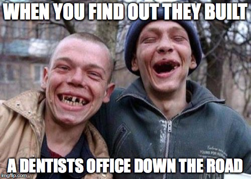 Ugly Twins Meme | WHEN YOU FIND OUT THEY BUILT A DENTISTS OFFICE DOWN THE ROAD | image tagged in memes,ugly twins | made w/ Imgflip meme maker