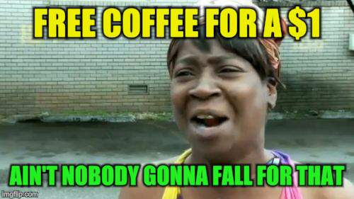 Aint Nobody Got Time For That Meme | FREE COFFEE FOR A $1 AIN'T NOBODY GONNA FALL FOR THAT | image tagged in memes,aint nobody got time for that | made w/ Imgflip meme maker