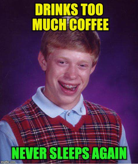 Bad Luck Brian Meme | DRINKS TOO MUCH COFFEE NEVER SLEEPS AGAIN | image tagged in memes,bad luck brian | made w/ Imgflip meme maker
