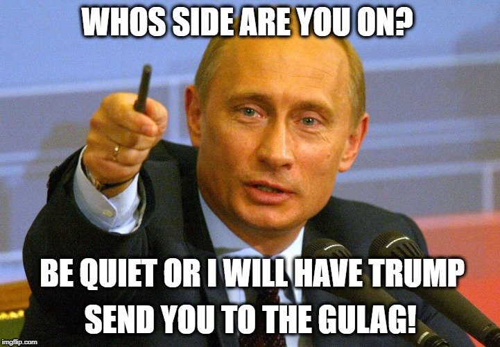 WHOS SIDE ARE YOU ON? SEND YOU TO THE GULAG! BE QUIET OR I WILL HAVE TRUMP | made w/ Imgflip meme maker