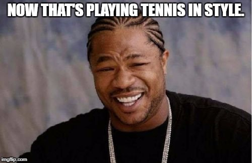 Yo Dawg Heard You Meme | NOW THAT'S PLAYING TENNIS IN STYLE. | image tagged in memes,yo dawg heard you | made w/ Imgflip meme maker