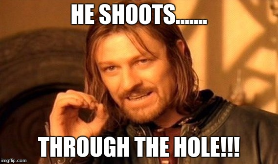 One Does Not Simply Meme | HE SHOOTS....... THROUGH THE HOLE!!! | image tagged in memes,one does not simply | made w/ Imgflip meme maker