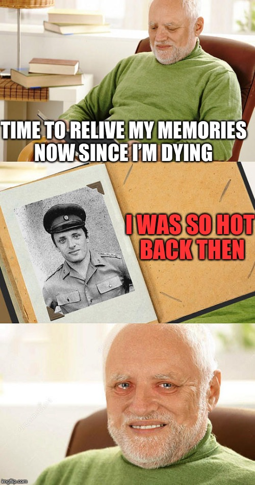 TIME TO RELIVE MY MEMORIES NOW SINCE I'M DYING I WAS SO HOT BACK THEN | made w/ Imgflip meme maker