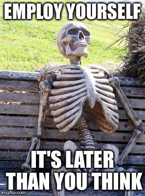 Waiting Skeleton Meme | EMPLOY YOURSELF IT'S LATER THAN YOU THINK | image tagged in memes,waiting skeleton | made w/ Imgflip meme maker