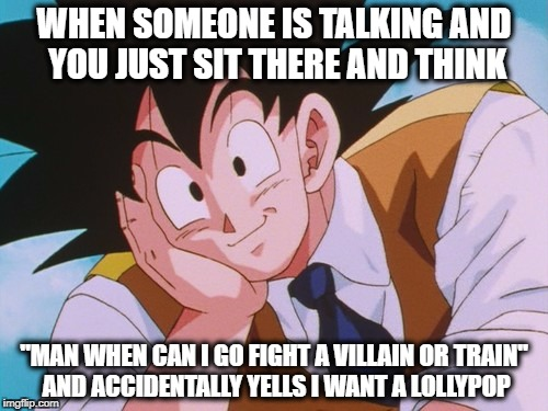 "funny meme  | WHEN SOMEONE IS TALKING AND YOU JUST SIT THERE AND THINK ""MAN WHEN CAN I GO FIGHT A VILLAIN OR TRAIN"" AND ACCIDENTALLY YELLS I WANT A LOLLYP 