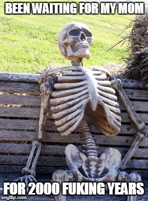Waiting Skeleton Meme | BEEN WAITING FOR MY MOM FOR 2000 FUKING YEARS | image tagged in memes,waiting skeleton | made w/ Imgflip meme maker