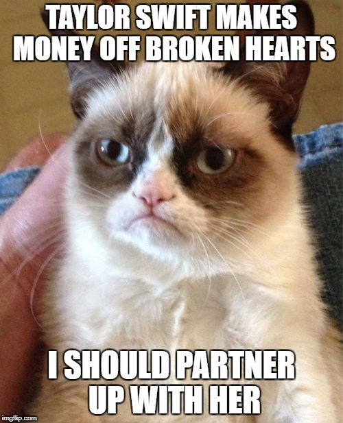 Grumpy Cat Meme | TAYLOR SWIFT MAKES MONEY OFF BROKEN HEARTS I SHOULD PARTNER UP WITH HER | image tagged in memes,grumpy cat | made w/ Imgflip meme maker