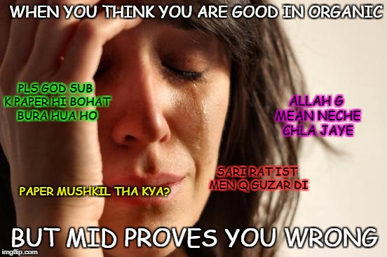 First World Problems Meme | WHEN YOU THINK YOU ARE GOOD IN ORGANIC BUT MID PROVES YOU WRONG ALLAH G MEAN NECHE CHLA JAYE PLS GOD SUB K PAPER HI BOHAT BURA HUA HO SARI R | image tagged in memes,first world problems | made w/ Imgflip meme maker