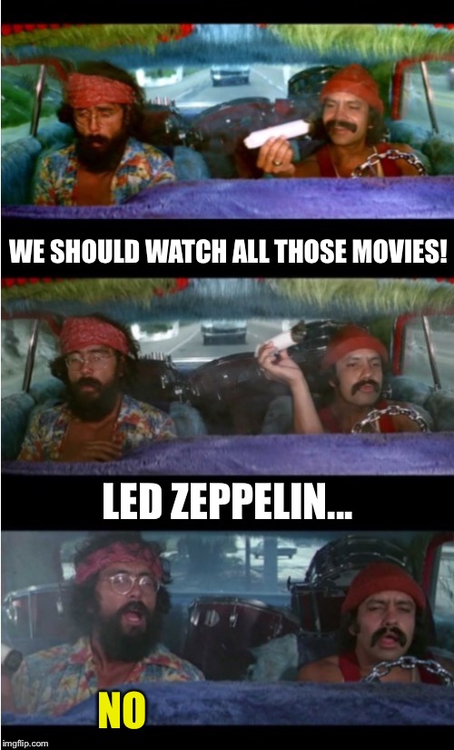 Cheech And Chong Zeppelin  | WE SHOULD WATCH ALL THOSE MOVIES! NO LED ZEPPELIN... | image tagged in cheech and chong zeppelin | made w/ Imgflip meme maker