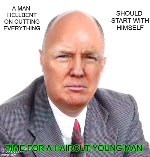 A MAN HELLBENT ON CUTTING EVERYTHING SHOULD START WITH HIMSELF TIME FOR A HAIRCUT YOUNG MAN | image tagged in trump presidential look | made w/ Imgflip meme maker