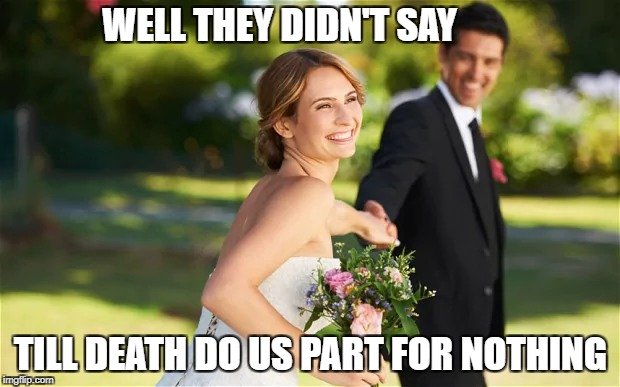 WELL THEY DIDN'T SAY TILL DEATH DO US PART FOR NOTHING | made w/ Imgflip meme maker