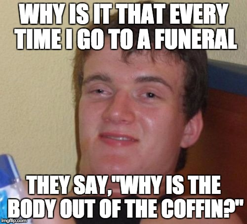 "10 Guy Meme | WHY IS IT THAT EVERY TIME I GO TO A FUNERAL THEY SAY,""WHY IS THE BODY OUT OF THE COFFIN?"" 