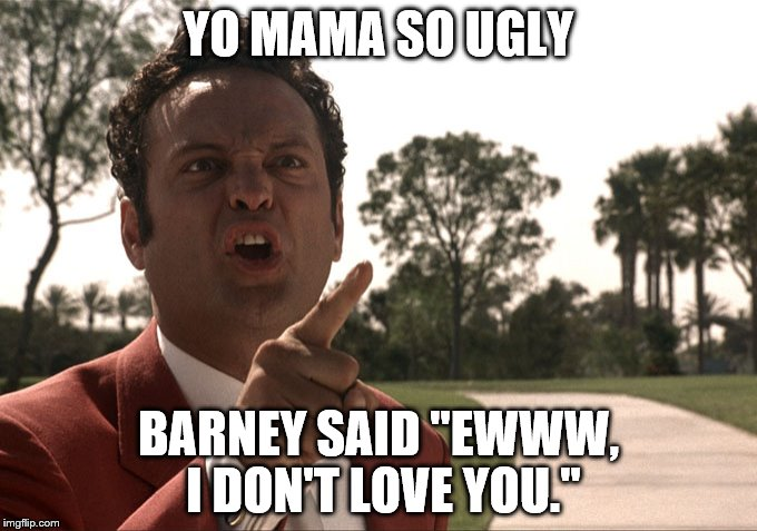 "YO MAMA SO UGLY BARNEY SAID ""EWWW, I DON'T LOVE YOU."" 
