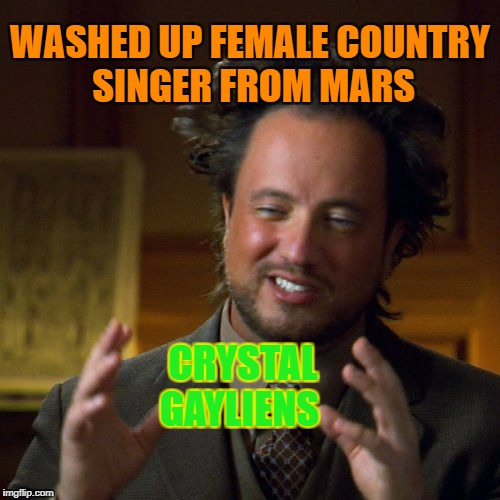Grande Ole Ancient Aliens | WASHED UP FEMALE COUNTRY SINGER FROM MARS CRYSTAL GAYLIENS | image tagged in ancient aliens,memes,crystal gayle,country music,mars,aliens | made w/ Imgflip meme maker
