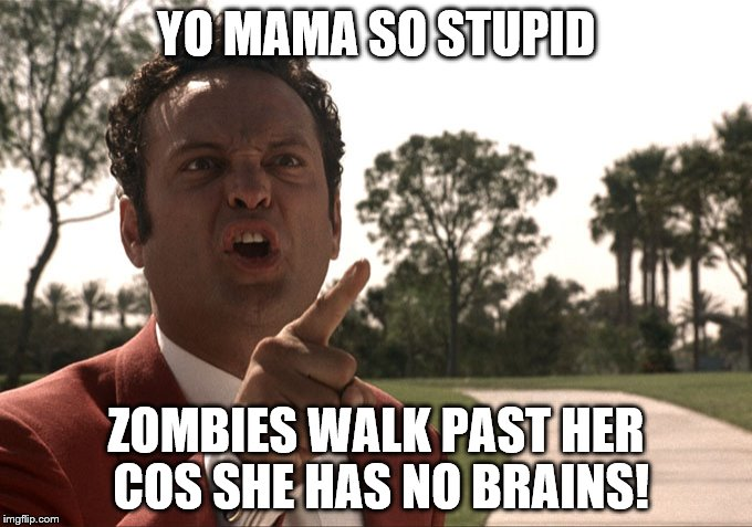 Yo mama | YO MAMA SO STUPID ZOMBIES WALK PAST HER COS SHE HAS NO BRAINS! | image tagged in yo mama | made w/ Imgflip meme maker
