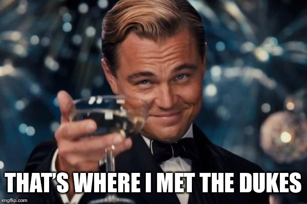 Leonardo Dicaprio Cheers Meme | THAT'S WHERE I MET THE DUKES | image tagged in memes,leonardo dicaprio cheers | made w/ Imgflip meme maker