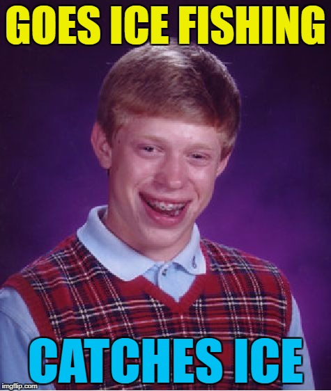 A repost for Ice Age Week - A Jesus_Milk extravaganza :) October 23rd-30th | GOES ICE FISHING CATCHES ICE | image tagged in memes,bad luck brian,ice age week,fishing | made w/ Imgflip meme maker