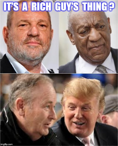 A rich guy's thing | IT'S  A  RICH  GUY'S  THING ? | image tagged in memes,harvey weinstein,bill cosby,bill o'reilly,donald trump,funny | made w/ Imgflip meme maker