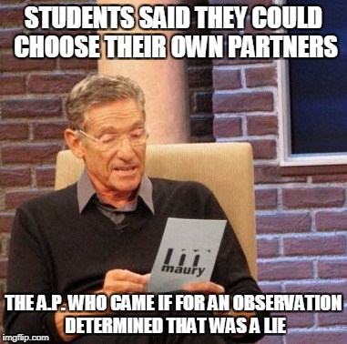 Maury Lie Detector Meme | STUDENTS SAID THEY COULD CHOOSE THEIR OWN PARTNERS THE A.P. WHO CAME IF FOR AN OBSERVATION DETERMINED THAT WAS A LIE | image tagged in memes,maury lie detector | made w/ Imgflip meme maker