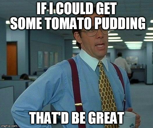 That Would Be Great Meme | IF I COULD GET SOME TOMATO PUDDING THAT'D BE GREAT | image tagged in memes,that would be great | made w/ Imgflip meme maker