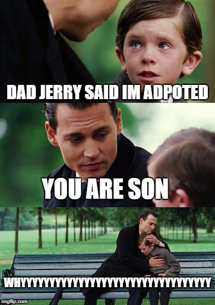 Finding Neverland Meme | DAD JERRY SAID IM ADPOTED YOU ARE SON WHYYYYYYYYYYYYYYYYYYYYYYYYYYYYYYYYY | image tagged in memes,finding neverland | made w/ Imgflip meme maker
