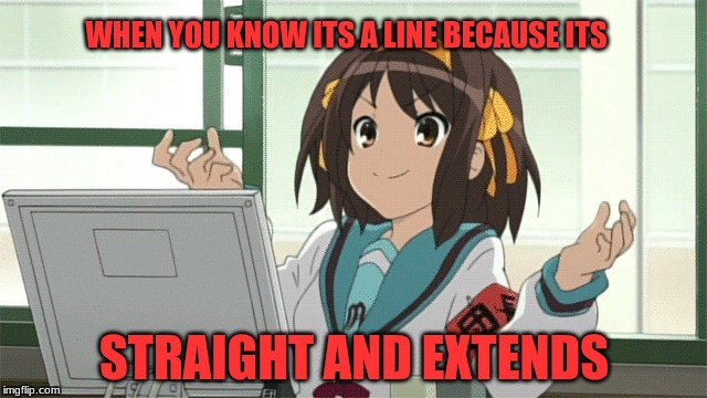 Lame Math Line Meme | WHEN YOU KNOW ITS A LINE BECAUSE ITS STRAIGHT AND EXTENDS | image tagged in anime,lame,math,line | made w/ Imgflip meme maker