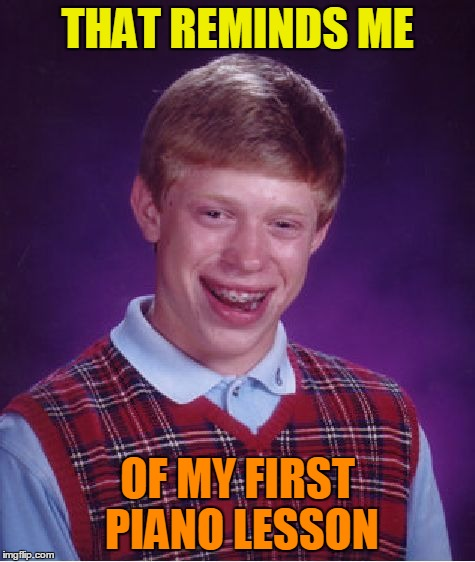 Bad Luck Brian Meme | THAT REMINDS ME OF MY FIRST PIANO LESSON | image tagged in memes,bad luck brian | made w/ Imgflip meme maker