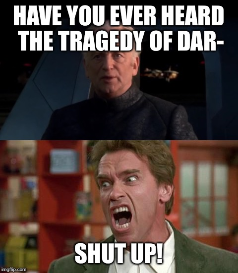 Yeet | HAVE YOU EVER HEARD THE TRAGEDY OF DAR- SHUT UP! | image tagged in do it,star wars | made w/ Imgflip meme maker