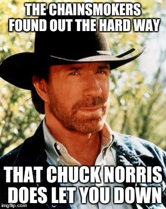 Chainsmokers and Chuck Norris | THE CHAINSMOKERS FOUND OUT THE HARD WAY THAT CHUCK NORRIS DOES LET YOU DOWN | image tagged in memes,chuck norris,chainsmokers | made w/ Imgflip meme maker