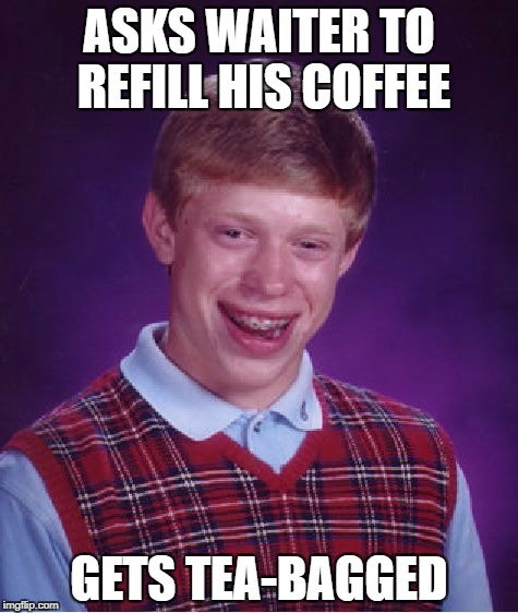 Bad Luck Brian Meme | ASKS WAITER TO REFILL HIS COFFEE GETS TEA-BAGGED | image tagged in memes,bad luck brian | made w/ Imgflip meme maker