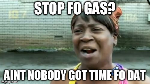 Aint Nobody Got Time For That Meme | STOP FO GAS? AINT NOBODY GOT TIME FO DAT | image tagged in memes,aint nobody got time for that | made w/ Imgflip meme maker