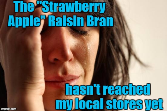 "First World Problems Meme | The ""Strawberry Apple"" Raisin Bran hasn't reached my local stores yet 