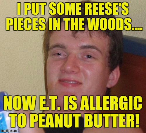 It must be the coors light he drank from my fridge that made him sick! :) | I PUT SOME REESE'S PIECES IN THE WOODS.... NOW E.T. IS ALLERGIC TO PEANUT BUTTER! | image tagged in memes,10 guy | made w/ Imgflip meme maker