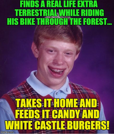 Bad Luck Brian Meme | FINDS A REAL LIFE EXTRA TERRESTRIAL WHILE RIDING HIS BIKE THROUGH THE FOREST... TAKES IT HOME AND FEEDS IT CANDY AND WHITE CASTLE BURGERS! | image tagged in memes,bad luck brian | made w/ Imgflip meme maker