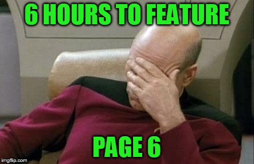 Captain Picard Facepalm Meme | 6 HOURS TO FEATURE PAGE 6 | image tagged in memes,captain picard facepalm | made w/ Imgflip meme maker