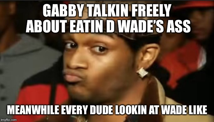 Conceited Reaction |  GABBY TALKIN FREELY ABOUT EATIN D WADE'S ASS; MEANWHILE EVERY DUDE LOOKIN AT WADE LIKE | image tagged in conceited reaction | made w/ Imgflip meme maker
