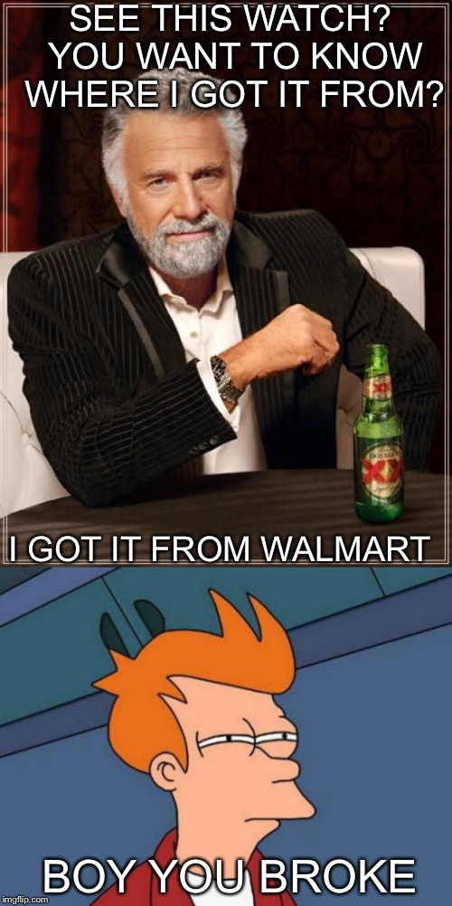 Even the Richest People Had Bought  Walmart Accessories  | SEE THIS WATCH? YOU WANT TO KNOW WHERE I GOT IT FROM? I GOT IT FROM WALMART BOY YOU BROKE | image tagged in roast,lol | made w/ Imgflip meme maker