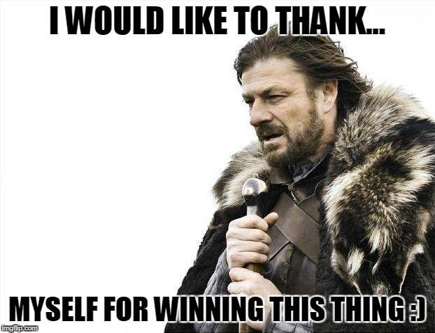 Brace Yourselves X is Coming Meme | I WOULD LIKE TO THANK... MYSELF FOR WINNING THIS THING :) | image tagged in memes,brace yourselves x is coming | made w/ Imgflip meme maker