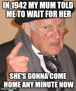Back In My Day Meme | IN 1942 MY MUM TOLD ME TO WAIT FOR HER SHE'S GONNA COME HOME ANY MINUTE NOW | image tagged in memes,back in my day | made w/ Imgflip meme maker