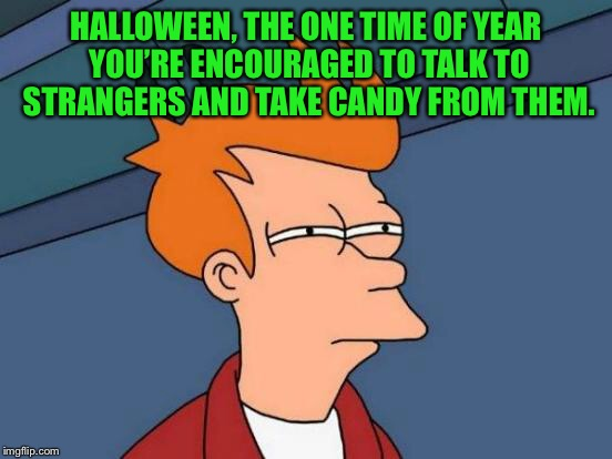 Futurama Fry Meme | HALLOWEEN, THE ONE TIME OF YEAR YOU'RE ENCOURAGED TO TALK TO STRANGERS AND TAKE CANDY FROM THEM. | image tagged in memes,futurama fry | made w/ Imgflip meme maker