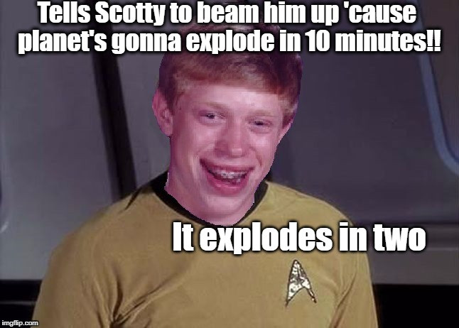 Star Trek Brian | Tells Scotty to beam him up 'cause planet's gonna explode in 10 minutes!! It explodes in two | image tagged in star trek brian | made w/ Imgflip meme maker